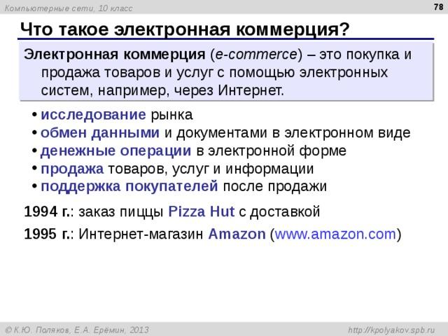 Что такое электронная коммерция? Электронная коммерция ( e- commerce )  – это покупка и продажа товаров и услуг с помощью электронных систем, например, через Интернет. исследование рынка обмен данными  и документами в электронном виде денежные операции в электронной форме продажа товаров, услуг и информации поддержка покупателей после продажи 199 4 г. :  заказ пиццы Pizza Hut с доставкой 1995 г. :  Интернет-магазин Amazon  ( www.amazon.com )