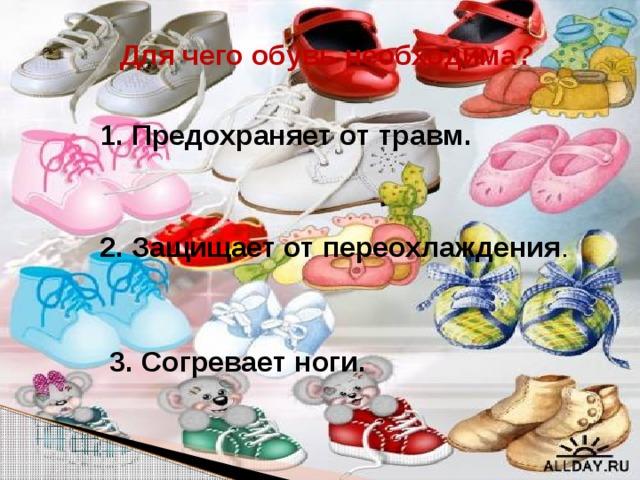 Для чего обувь необходима? 1. Предохраняет от травм. 2. Защищает от переохлаждения . 3. Согревает ноги.