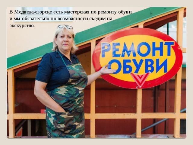 В Медвежьегорске есть мастерская по ремонту обуви, и мы обязательно по возможности съедим на экскурсию.