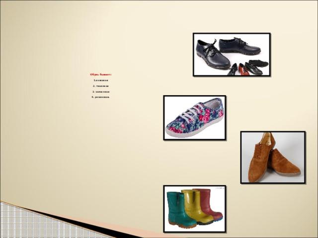 Обувь бывает:   1.кожаная   2. тканевая   3. замшевая   4. резиновая.