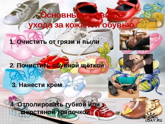 Основные правила ухода за кожаной обувью 1. Очистить от грязи и пыли   2. Почистить обувной щёткой 3. Нанести крем 4. Отполировать губкой или шерстяной тряпочкой Чтобы обувь дольше носилась, радовала нас, что нужно делать?
