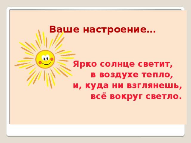 Ваше настроение…    Ярко солнце светит,  в воздухе тепло,  и, куда ни взглянешь,  всё вокруг светло.