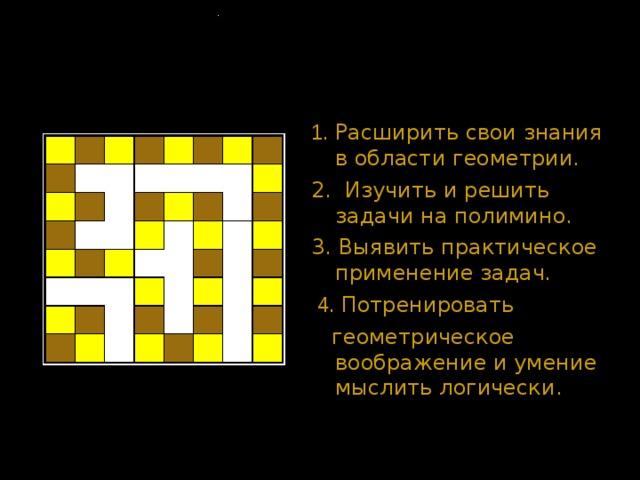 Цель работы . 1. Расширить свои знания в области геометрии. 2. Изучить и решить задачи на полимино. 3. Выявить практическое применение задач .  4. Потренировать  геометрическое воображение и умение мыслить логически.