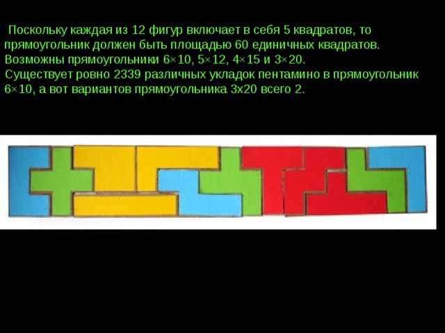 Поскольку каждая из 12 фигур включает в себя 5 квадратов, то прямоугольник должен быть площадью 60 единичных квадратов. Возможны прямоугольники 6×10, 5×12, 4×15 и 3×20.  Существует ровно 2339 различных укладок пентамино в прямоугольник 6×10, а вот вариантов прямоугольника 3х20 всего 2.