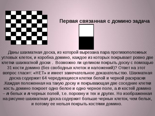 Первая связанная сдоминозадача Даны шахматная доска, из которой вырезана пара противоположных угловых клеток, и коробка домино, каждое из которых покрывает ровно две клетки шахматной доски . Возможно ли целиком покрыть доску с помощью 31 кости домино (без свободных клеток и наложений)? Ответ на этот вопрос гласит: «НЕТ» и имеет замечательное доказательство. Шахматная доска содержит 64 чередующиеся клетки белой и черной раскраски .Каждая положенная на такую доску и покрывающая две соседние клетки кость домино покроет одно белое и одно черное поле, а n костей домино – n белых и n черных полей, т.е. поровну и тех и других. Но изображенная на рисунке шахматная доска содержит больше черных клеток, чем белых, и потому ее нельзя покрыть костями домино.