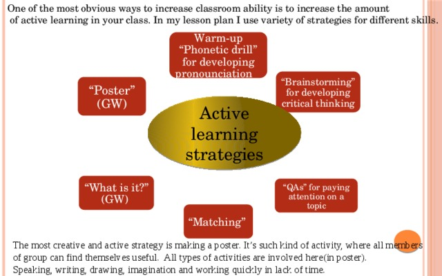 """One of the most obvious ways to increase classroom ability is to increase the amount  of active learning in your class. In my lesson plan I use variety of strategies for different skills. Warm-up """"Phonetic drill"""" for developing pronounciation """" Brainstorming"""" for developing critical thinking """" Poster"""" (GW) Active learning strategies """" What is it?"""" (GW) """" QAs"""" for paying attention on a topic """" Matching"""" The most creative and active strategy is making a poster. It's such kind of activity, where all members of group can find themselves useful. All types of activities are involved here(in poster). Speaking, writing, drawing, imagination and working quickly in lack of time."""