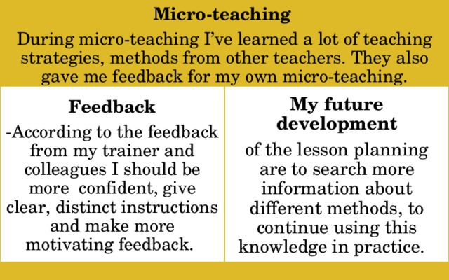 Micro-teaching During micro-teaching I've learned a lot of teaching strategies, methods from other teachers. They also gave me feedback for my own micro-teaching.  My future development Feedback of the lesson planning are to search more information about different methods, to continue using this knowledge in practice. -According to the feedback from my trainer and colleagues I should be more confident, give clear, distinct instructions and make more motivating feedback.