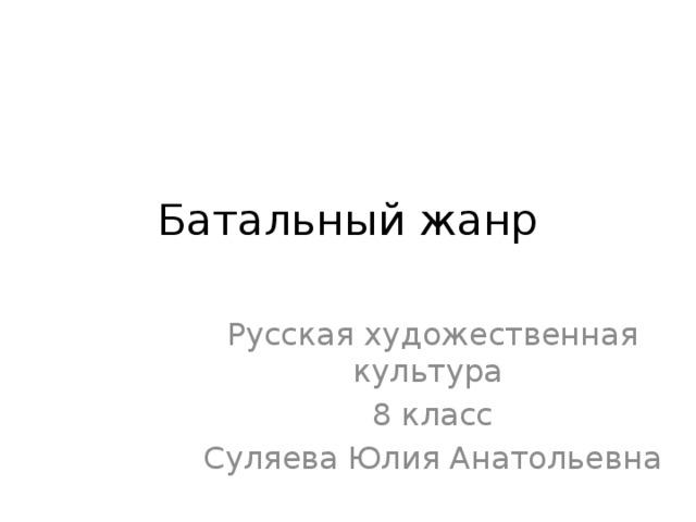 Батальный жанр Русская художественная культура 8 класс Суляева Юлия Анатольевна