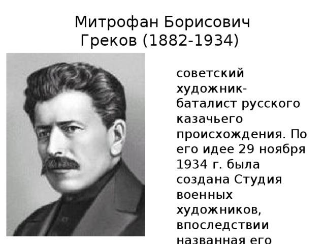 Митрофан Борисович Греков(1882-1934) советский художник-баталист русского казачьего происхождения. По его идее 29 ноября 1934 г. была создана Студия военных художников, впоследствии названная его именем.