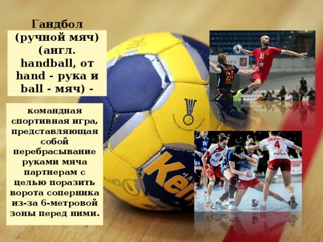 Гандбол (ручной мяч) (англ. handball, от hand - рука и ball - мяч) - командная спортивная игра, представляющая собой перебрасывание руками мяча партнерам с целью поразить ворота соперника из-за 6-метровой зоны перед ними.