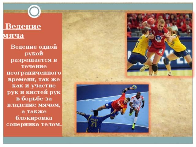 Ведение мяча   Ведение одной рукой разрешается в течение неограниченного времени, так же как и участие рук и кистей рук в борьбе за владение мячом, а также блокировка соперника телом.