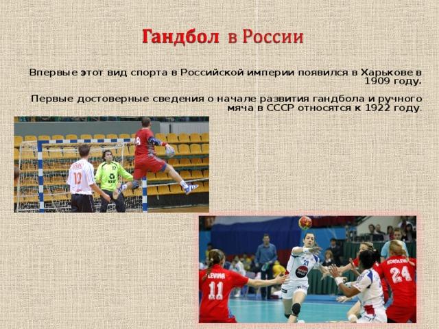 Впервые этот вид спорта в Российской империи появился в Харькове в 1909 году.  Первые достоверные сведения о начале развития гандбола и ручного мяча в СССР относятся к 1922 году .