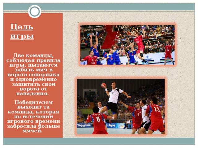Цель игры Две команды, соблюдая правила игры, пытаются забить мяч в ворота соперника и одновременно защитить свои ворота от нападения. Победителем выходит та команда, которая по истечении игрового времени забросила больше мячей.