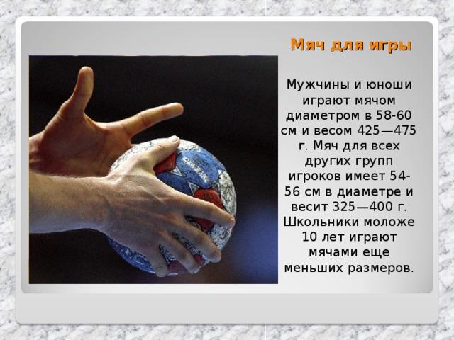 Мяч для игры   Мужчины и юноши играют мячом диаметром в 58-60 см и весом 425—475 г. Мяч для всех других групп игроков имеет 54-56 см в диаметре и весит 325—400 г. Школьники моложе 10 лет играют мячами еще меньших размеров.