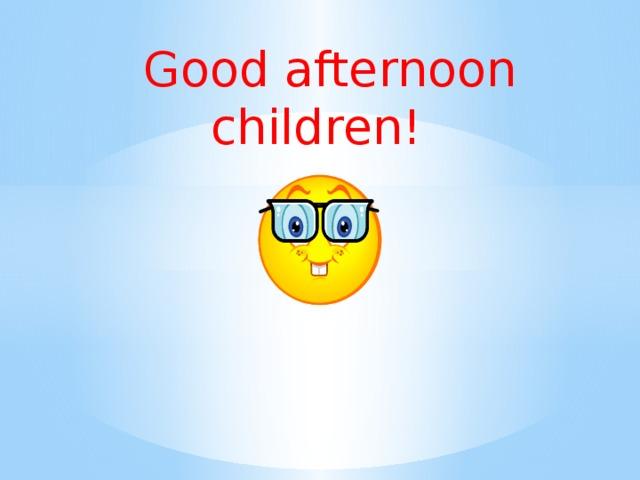 Good afternoon children!