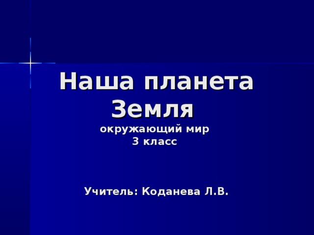 Наша планета Земля  окружающий мир  3 класс    Учитель: Коданева Л.В.