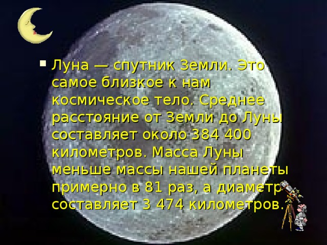 Луна — спутник Земли. Это самое близкое к нам космическое тело. Среднее расстояние от Земли до Луны составляет около 384 400 километров. Масса Луны меньше массы нашей планеты примерно в 81 раз, а диаметр составляет 3 474 километров.