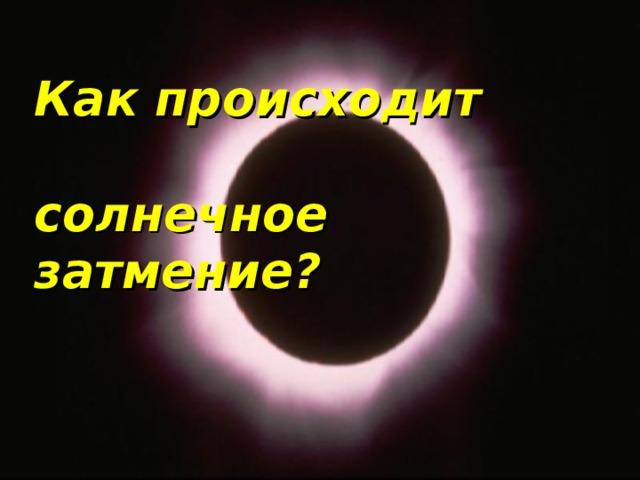 Как происходит   солнечное затмение?