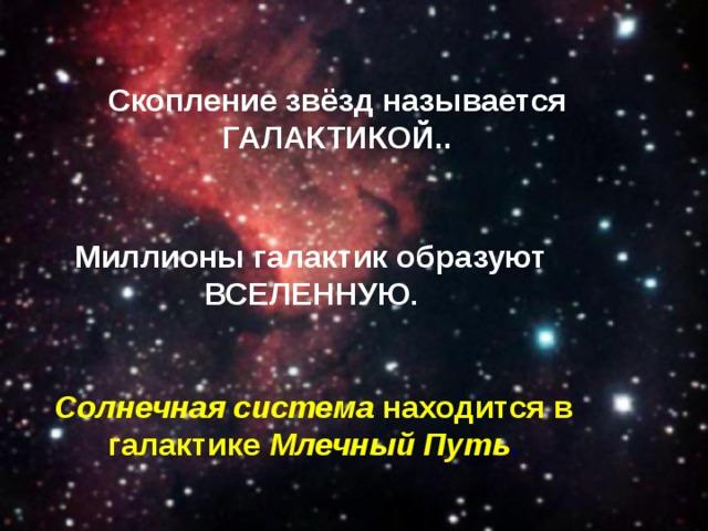 Скопление звёзд называется ГАЛАКТИКОЙ.. Миллионы галактик образуют ВСЕЛЕННУЮ . Солнечная система находится в галактике Млечный Путь .