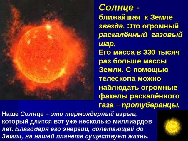 Солнце - ближайшая к Земле звезда. Это огромный раскалённый газовый шар. Его масса в 330 тысяч раз больше массы Земли. С помощью телескопа можно наблюдать огромные факелы раскалённого газа – протуберанцы. Наше Солнце – это термоядерный взрыв, который длится вот уже несколько миллиардов лет. Благодаря его энергии, долетающей до Земли, на нашей планете существует жизнь.