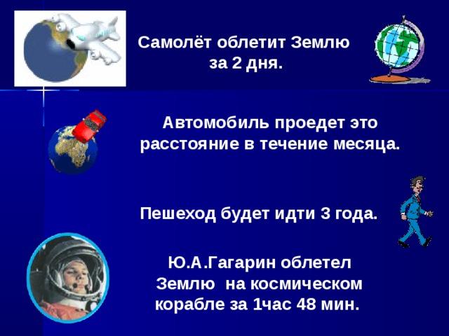 Самолёт облетит Землю  за 2 дня. Автомобиль проедет это расстояние в течение месяца. Пешеход будет идти 3 года. Ю.А.Гагарин облетел Землю на космическом корабле за 1час 48 мин.