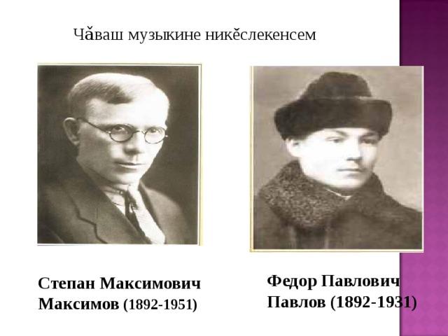 Ч ǎ ваш музыкине ник ě слекенсем Федор Павлович Павлов (1892-1931) Степан Максимович Максимов (1892-1951)