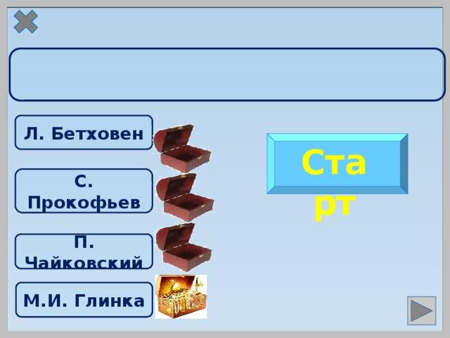 Л. Бетховен Старт С. Прокофьев  П. Чайковский М.И. Глинка