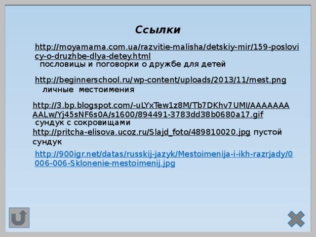 Ссылки http://moyamama.com.ua/razvitie-malisha/detskiy-mir/159-poslovicy-o-druzhbe-dlya-detey.html  пословицы и поговорки о дружбе для детей http://beginnerschool.ru/wp-content/uploads/2013/11/mest.png  личные местоимения http://3.bp.blogspot.com/-uLYxTew1z8M/Tb7DKhv7UMI/AAAAAAAAALw/Yj45sNF6s0A/s1600/894491-3783dd38b0680a17.gif  сундук с сокровищами http://pritcha-elisova.ucoz.ru/Slajd_foto/489810020.jpg  пустой сундук http://900igr.net/datas/russkij-jazyk/Mestoimenija-i-ikh-razrjady/0006-006-Sklonenie-mestoimenij.jpg