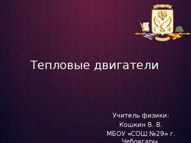 Тепловые двигатели Учитель физики: Кошкин В. В. МБОУ «СОШ №29» г. Чебоксары
