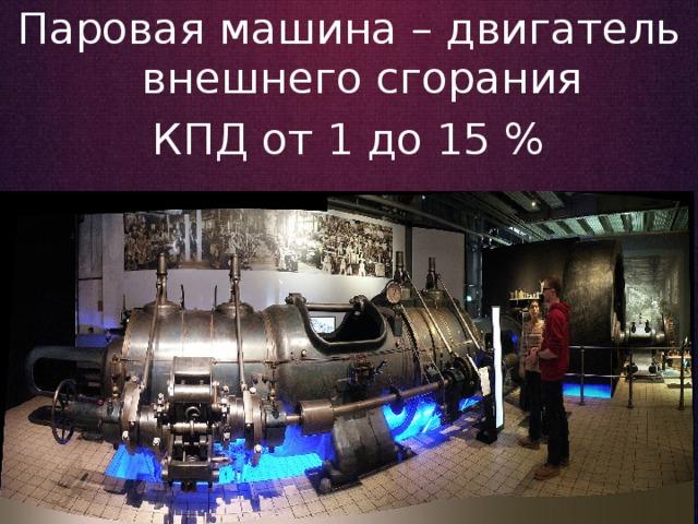 Паровая машина – двигатель внешнего сгорания КПД от 1 до 15 %