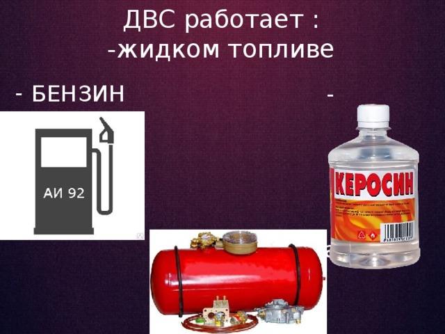ДВС работает :  -жидком топливе БЕНЗИН      - Керосин   - Горючий газ