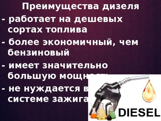 Преимущества дизеля - работает на дешевых сортах топлива - более экономичный, чем бензиновый - имеет значительно большую мощность - не нуждается в особой системе зажигания