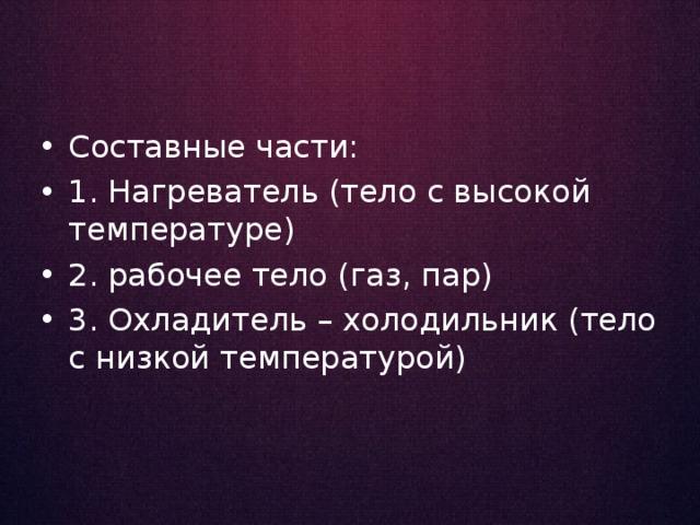 Составные части: 1. Нагреватель (тело с высокой температуре) 2. рабочее тело (газ, пар) 3. Охладитель – холодильник (тело с низкой температурой)