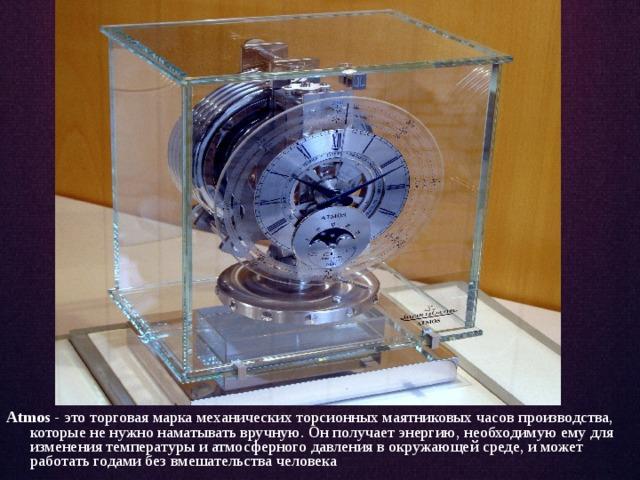 Atmos - это торговая марка механическихторсионных маятниковых часовпроизводства, которые не нужно наматывать вручную.Он получает энергию, необходимую ему для изменения температуры и атмосферного давления в окружающей среде, и может работать годами без вмешательства человека