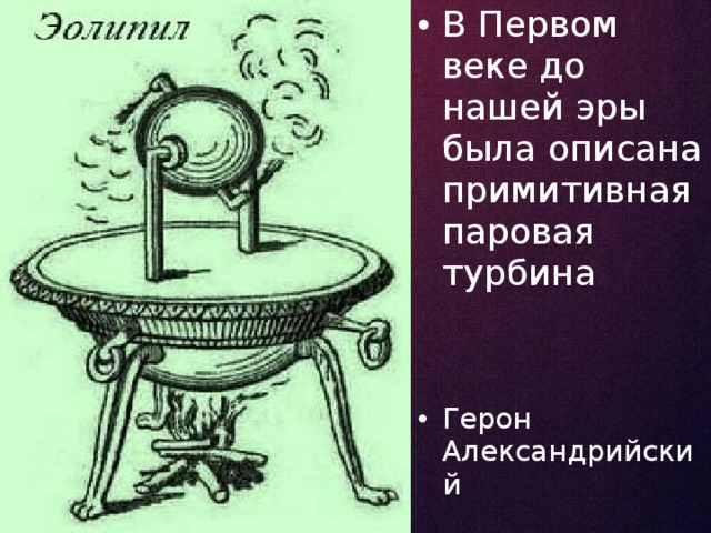 В Первом веке до нашей эры была описана примитивная паровая турбина Герон Александрийский