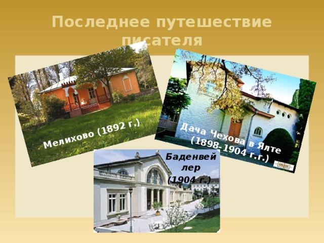 Мелихово (1892 г.) Дача Чехова в Ялте  (1898-1904 г.г.) Последнее путешествие писателя Баденвейлер (1904 г.)