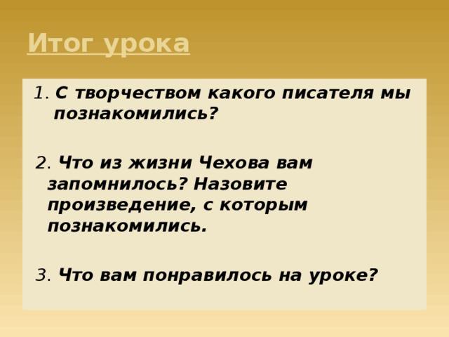 Итог урока 1. С творчеством какого писателя мы познакомились? 2. Что из жизни Чехова вам запомнилось? Назовите произведение, с которым познакомились.  3. Что вам понравилось на уроке?