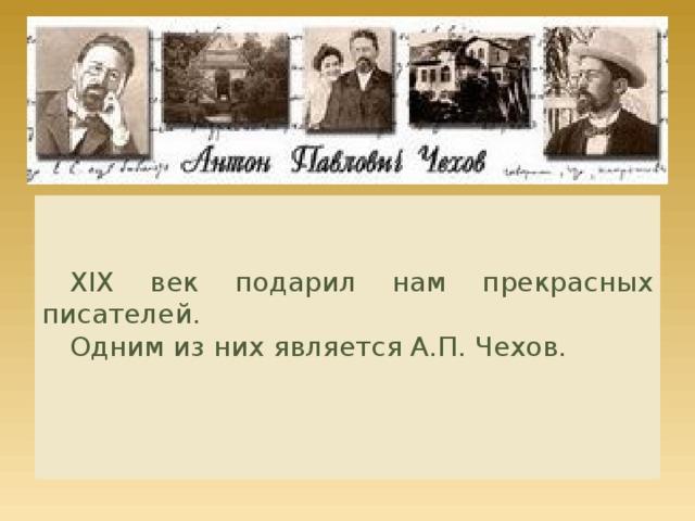 Антон Павлович Чехов XIX век подарил нам прекрасных писателей. Одним из них является А.П. Чехов.