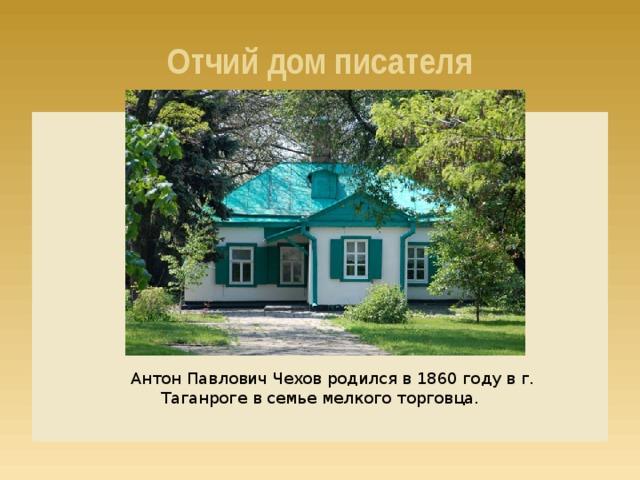 Отчий дом писателя Антон Павлович Чехов родился в 1860 году в г. Таганроге в семье мелкого торговца.