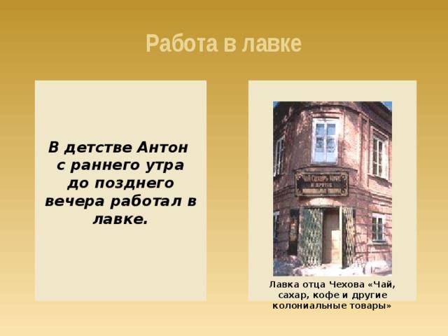 Работа в лавке В детстве Антон с раннего утра до позднего вечера работал в лавке. Лавка отца Чехова «Чай, сахар, кофе и другие колониальные товары»