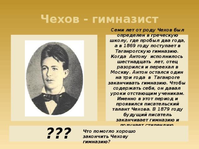 Чехов - гимназист Семи лет от роду Чехов был определен в греческую школу, где пробыл два года, а в 1869 году поступает в Таганрогскую гимназию.  Когда Антону исполнилось шестнадцать лет, отец разорился и переехал в Москву. Антон остался один на три года в Таганроге заканчивать гимназию. Чтобы содержать себя, он давал уроки отстающим ученикам. Именно в этот период и проявился писательский талант Чехова. В 1879 году будущий писатель заканчивает гимназию и получает стипендию. ??? Что помогло хорошо закончить Чехову гимназию?
