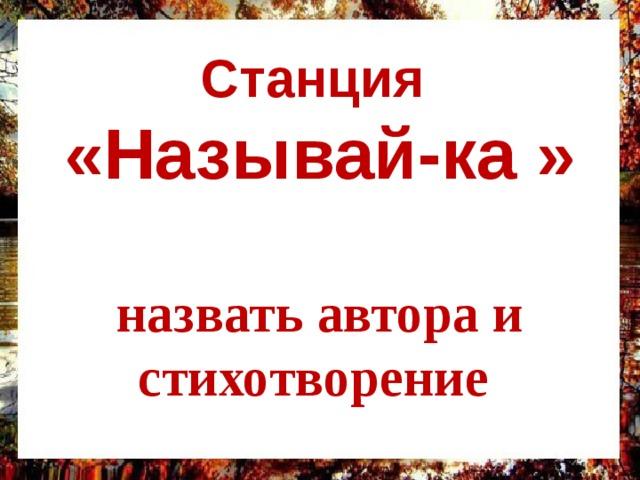 Станция  «Называй-ка »   назвать автора и стихотворение