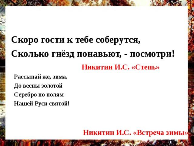 Скоро гости к тебе соберутся, Сколько гнёзд понавьют, - посмотри!  Никитин И.С. «Степь» Рассыпай же, зима, До весны золотой Серебро по полям Нашей Руси святой!   Никитин И.С. «Встреча зимы»