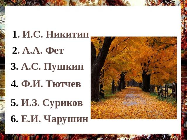 1 . И.С. Никитин 2 . А.А. Фет 3. А.С. Пушкин 4. Ф.И. Тютчев Произведения какого писателя не изучали в этой теме? (написать номера) 5. И.З. Суриков 6. Е.И. Чарушин