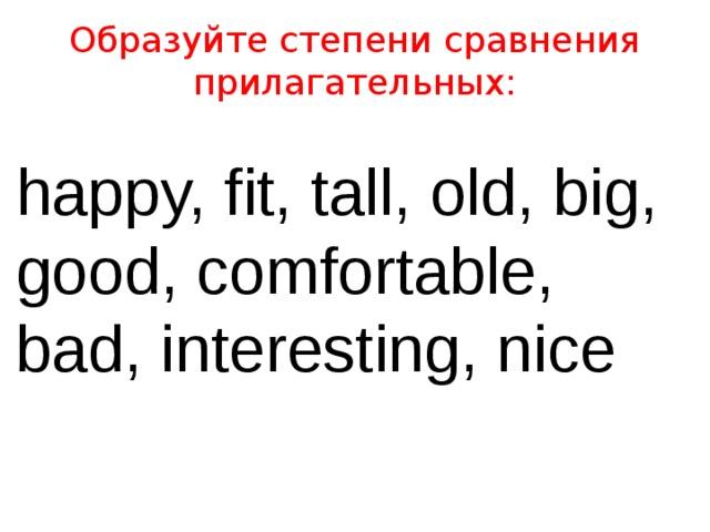 Образуйте степени сравнения прилагательных: happy, fit, tall, old, big, good, comfortable, bad, interesting, nice
