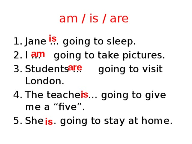 """am / is / are is Jane … going to sleep. I … going to take pictures. Students … going to visit London. The teacher … going to give me a """"five"""". She … going to stay at home. am are is is"""