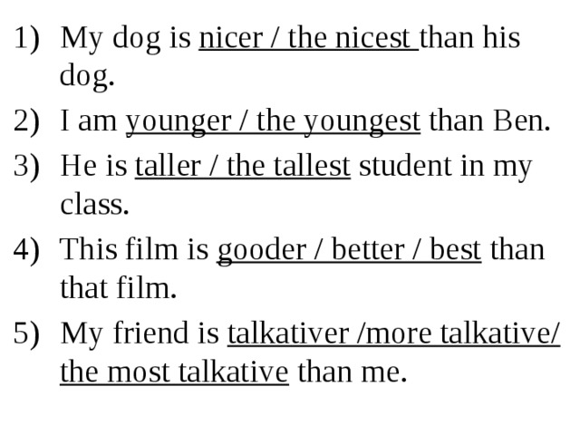 My dog is nicer / the nicest than his dog. I am younger / the youngest than Ben. He is taller / the tallest student in my class. This film is gooder / better / best than that film. My friend is talkativer /more talkative/ the most talkative