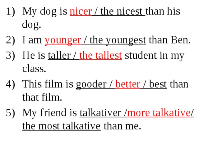 My dog is nicer / the nicest than his dog. I am younger / the youngest than Ben. He is taller / the tallest  student in my class. This film is gooder / better / best than that film. My friend is talkativer / more talkative / the most talkative
