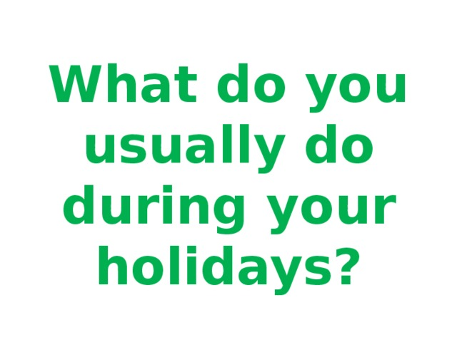 What do you usually do during your holidays?