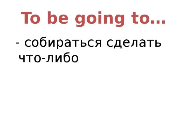 To be going to…  - собираться сделать что-либо